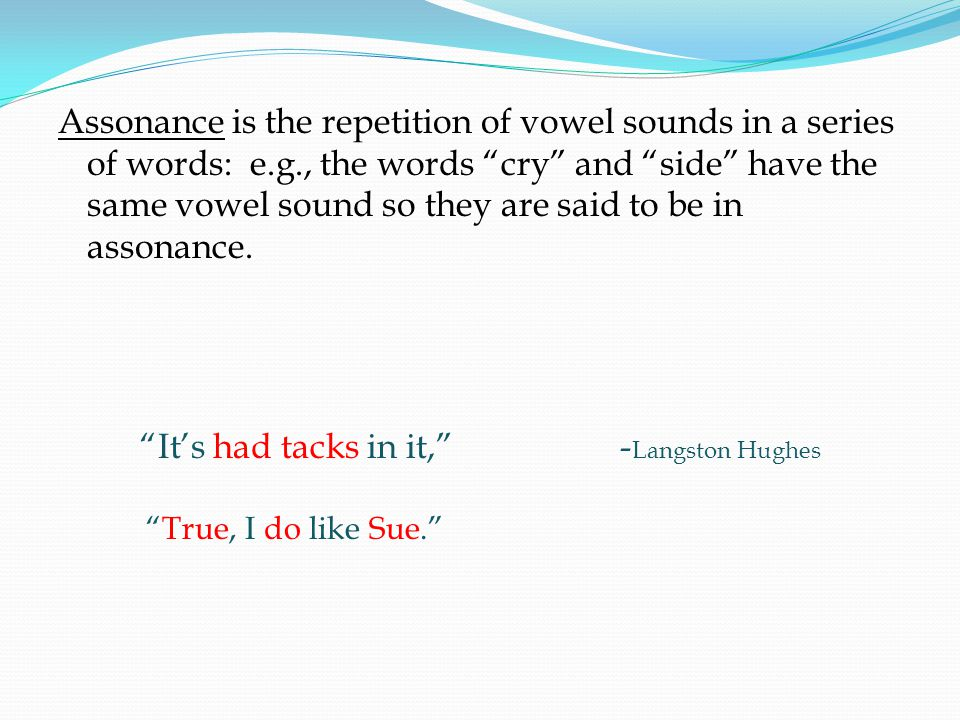 "Assonance is the repetition of vowel sounds in a series of words: e.g., the words ""cry"" and ""side"" have the same vowel sound so they are said to be in"