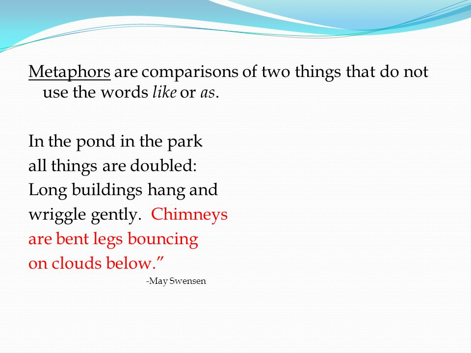 Metaphors are comparisons of two things that do not use the words like or as. In the pond in the park all things are doubled: Long buildings hang and