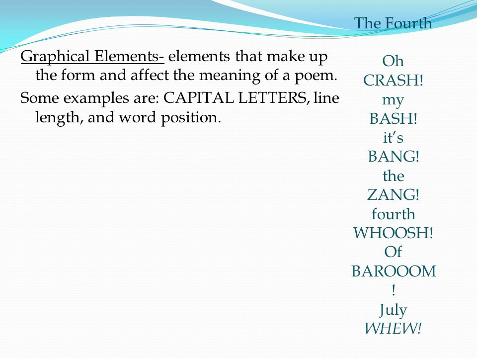 Graphical Elements- elements that make up the form and affect the meaning of a poem. Some examples are: CAPITAL LETTERS, line length, and word positio