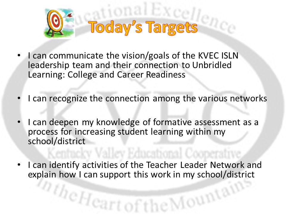 I can communicate the vision/goals of the KVEC ISLN leadership team and their connection to Unbridled Learning: College and Career Readiness I can recognize the connection among the various networks I can deepen my knowledge of formative assessment as a process for increasing student learning within my school/district I can identify activities of the Teacher Leader Network and explain how I can support this work in my school/district