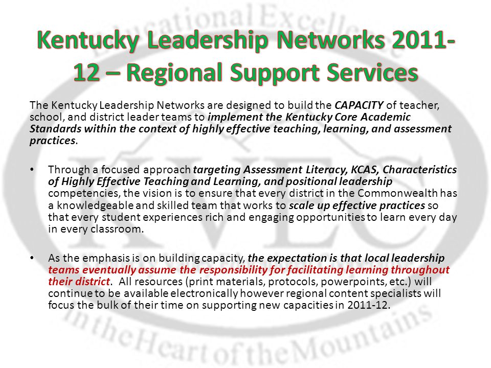 The Kentucky Leadership Networks are designed to build the CAPACITY of teacher, school, and district leader teams to implement the Kentucky Core Academic Standards within the context of highly effective teaching, learning, and assessment practices.