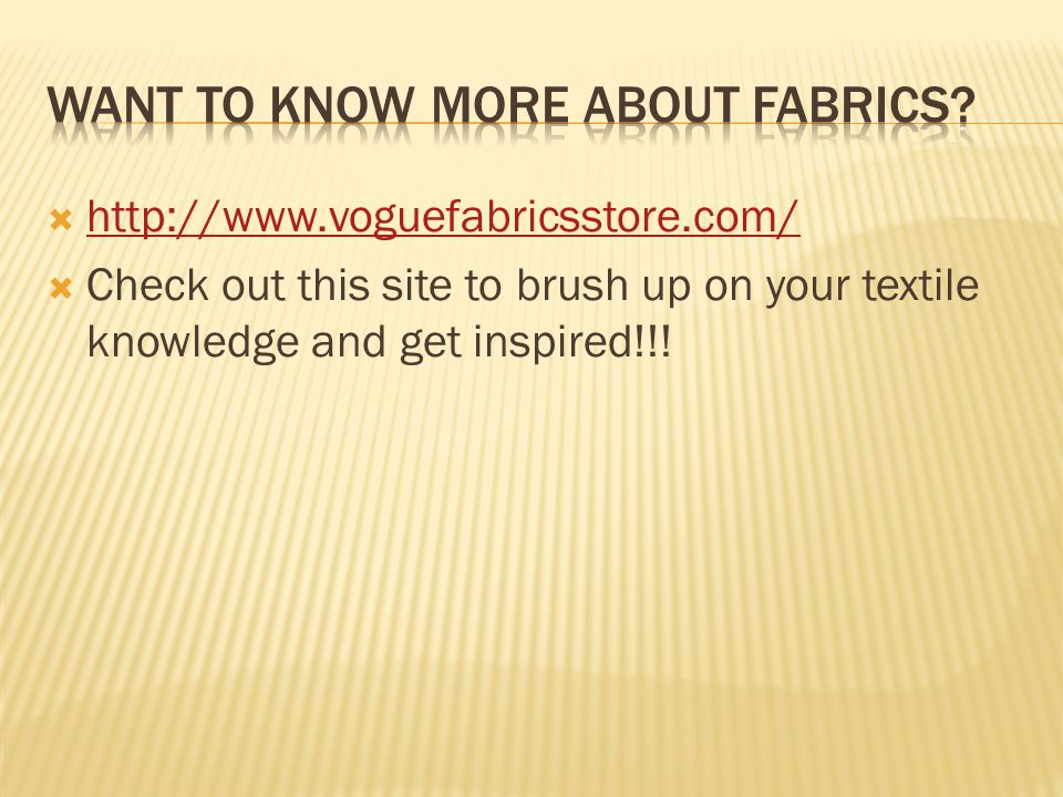  http://www.voguefabricsstore.com/ http://www.voguefabricsstore.com/  Check out this site to brush up on your textile knowledge and get inspired!!!