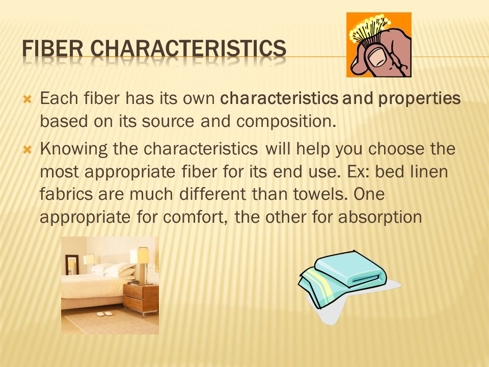  Each fiber has its own characteristics and properties based on its source and composition.  Knowing the characteristics will help you choose the mo