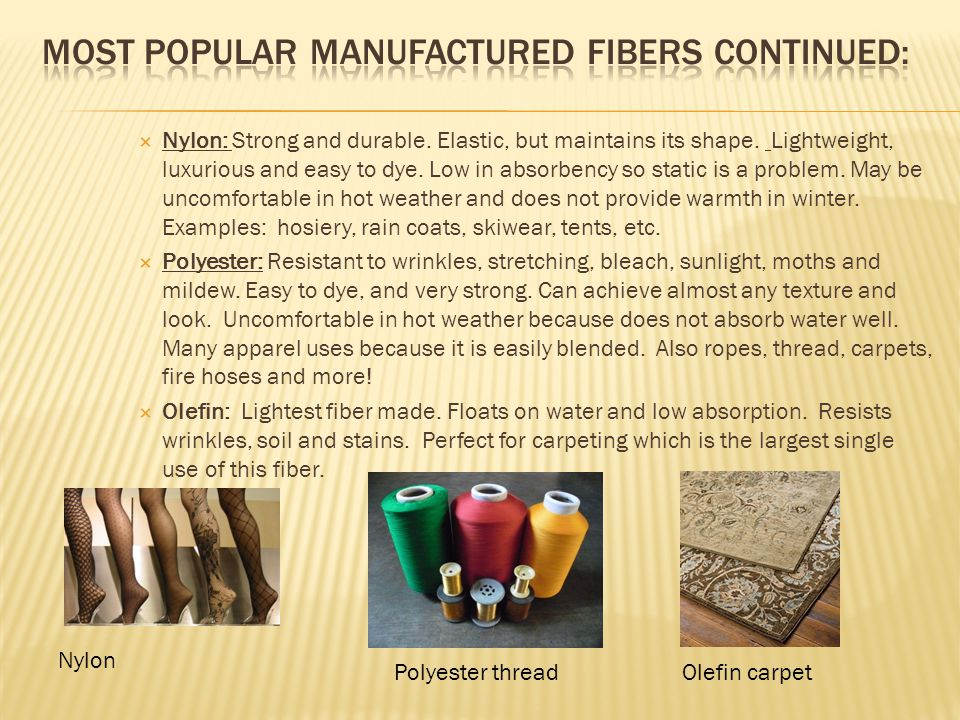  Nylon: Strong and durable. Elastic, but maintains its shape. Lightweight, luxurious and easy to dye. Low in absorbency so static is a problem. May b