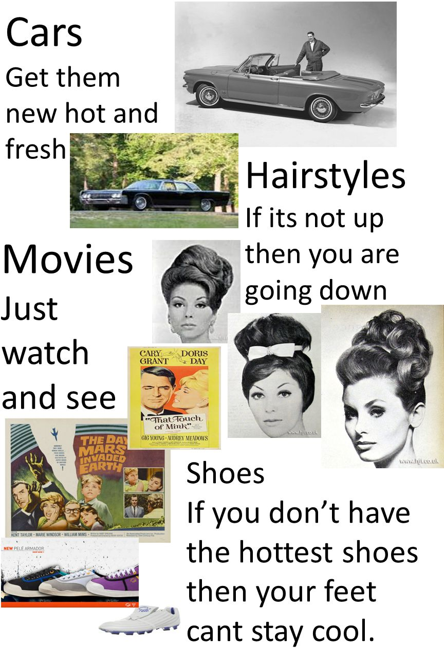 Cars Get them new hot and fresh Hairstyles If its not up then you are going down Movies Just watch and see Shoes If you don't have the hottest shoes then your feet cant stay cool.