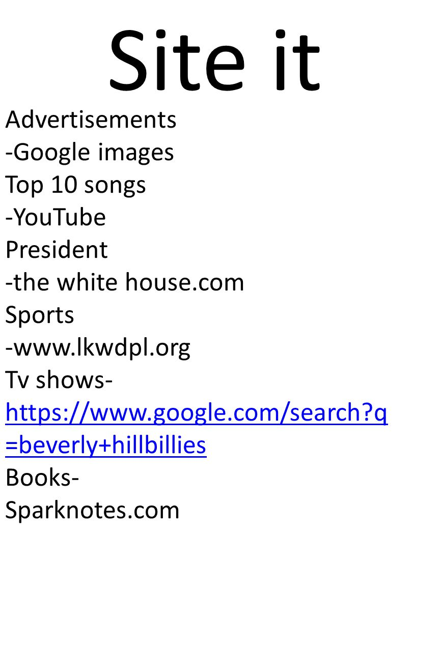 Site it Advertisements -Google images Top 10 songs -YouTube President -the white house.com Sports -www.lkwdpl.org Tv shows- https://www.google.com/search q =beverly+hillbillies Books- Sparknotes.com