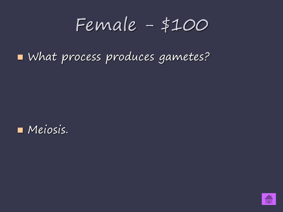 Female - $100 What process produces gametes What process produces gametes Meiosis. Meiosis.