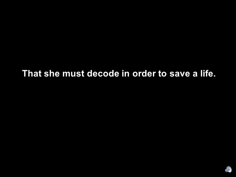 That she must decode in order to save a life.