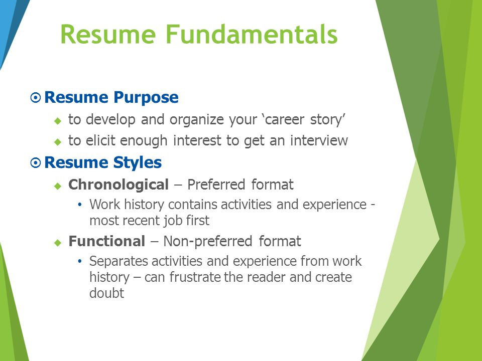  Resume Purpose  to develop and organize your 'career story'  to elicit enough interest to get an interview  Resume Styles  Chronological – Prefe