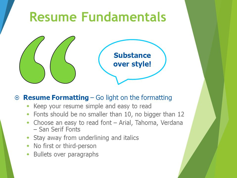 Resume Fundamentals  Resume Formatting – Go light on the formatting  Keep your resume simple and easy to read  Fonts should be no smaller than 10,