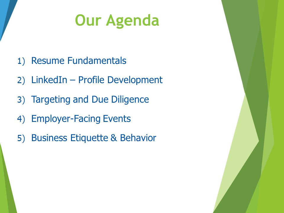 Our Agenda 1) Resume Fundamentals 2) LinkedIn – Profile Development 3) Targeting and Due Diligence 4) Employer-Facing Events 5) Business Etiquette & B