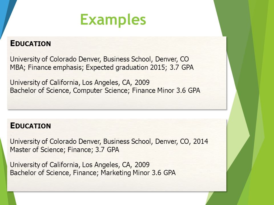 Examples E DUCATION University of Colorado Denver, Business School, Denver, CO MBA; Finance emphasis; Expected graduation 2015; 3.7 GPA University of