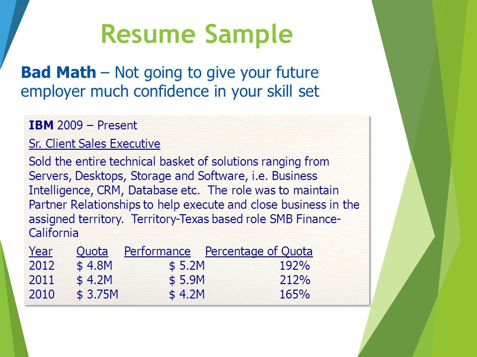 Resume Sample Bad Math – Not going to give your future employer much confidence in your skill set IBM 2009 – Present Sr. Client Sales Executive Sold t