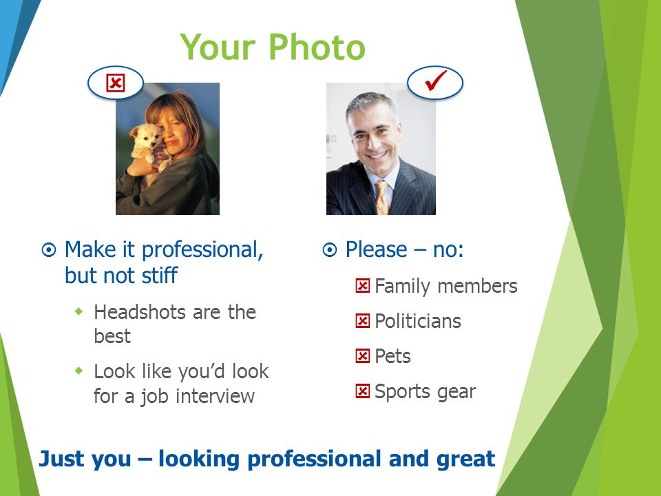 Your Photo  Make it professional, but not stiff  Headshots are the best  Look like you'd look for a job interview Just you – looking professional a