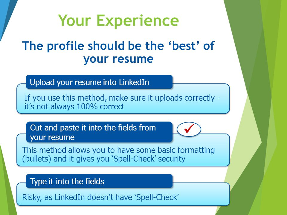 Your Experience The profile should be the 'best' of your resume Upload your resume into LinkedIn Cut and paste it into the fields from your resume Typ