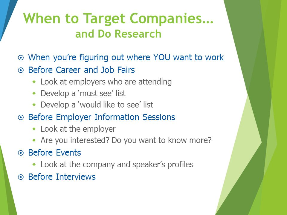 When to Target Companies … and Do Research  When you're figuring out where YOU want to work  Before Career and Job Fairs  Look at employers who are