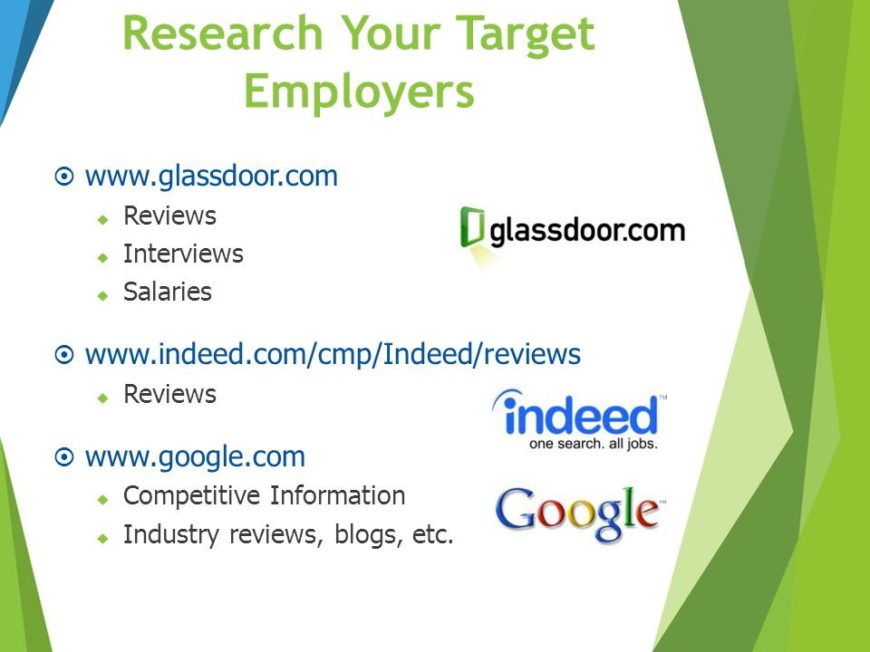 Research Your Target Employers  www.glassdoor.com  Reviews  Interviews  Salaries  www.indeed.com/cmp/Indeed/reviews  Reviews  www.google.com 
