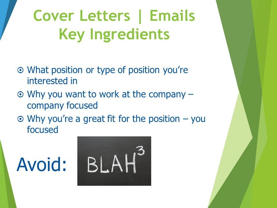 Cover Letters | Emails Key Ingredients  What position or type of position you're interested in  Why you want to work at the company – company focuse