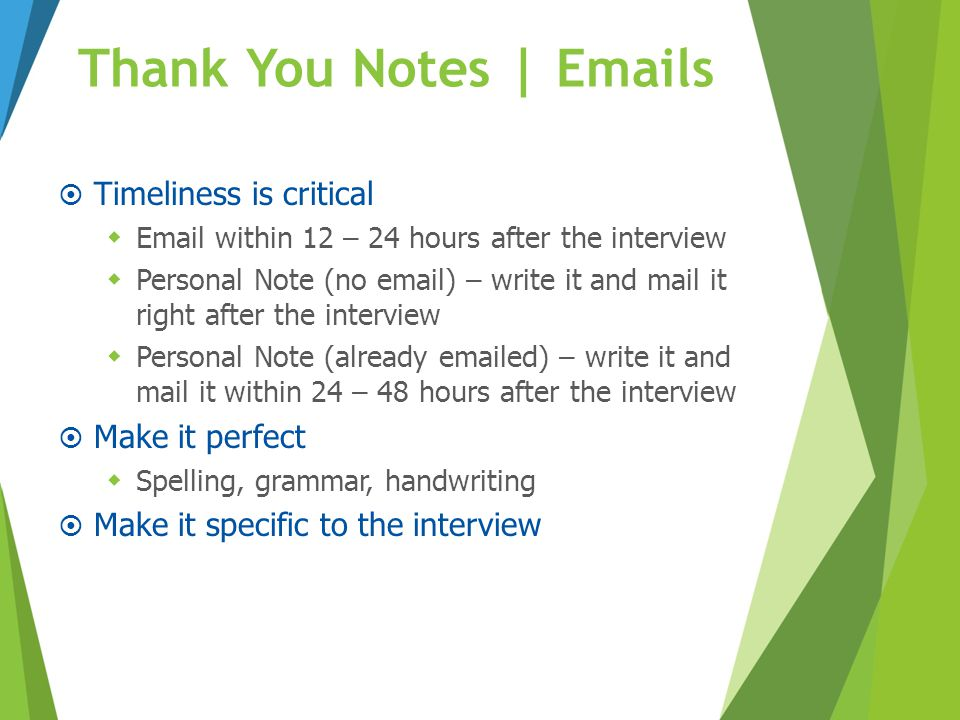 Thank You Notes | Emails  Timeliness is critical  Email within 12 – 24 hours after the interview  Personal Note (no email) – write it and mail it r