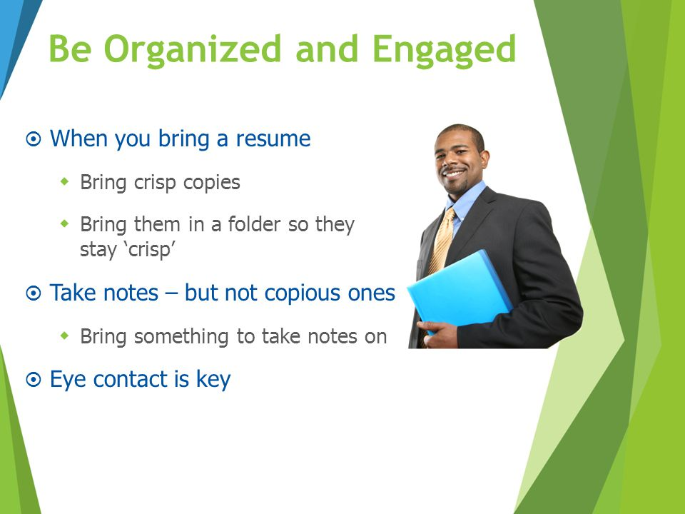 Be Organized and Engaged  When you bring a resume  Bring crisp copies  Bring them in a folder so they stay 'crisp'  Take notes – but not copious o