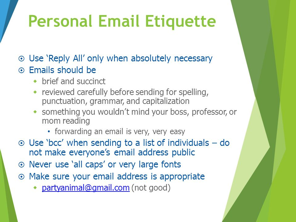 Personal Email Etiquette  Use 'Reply All' only when absolutely necessary  Emails should be  brief and succinct  reviewed carefully before sending