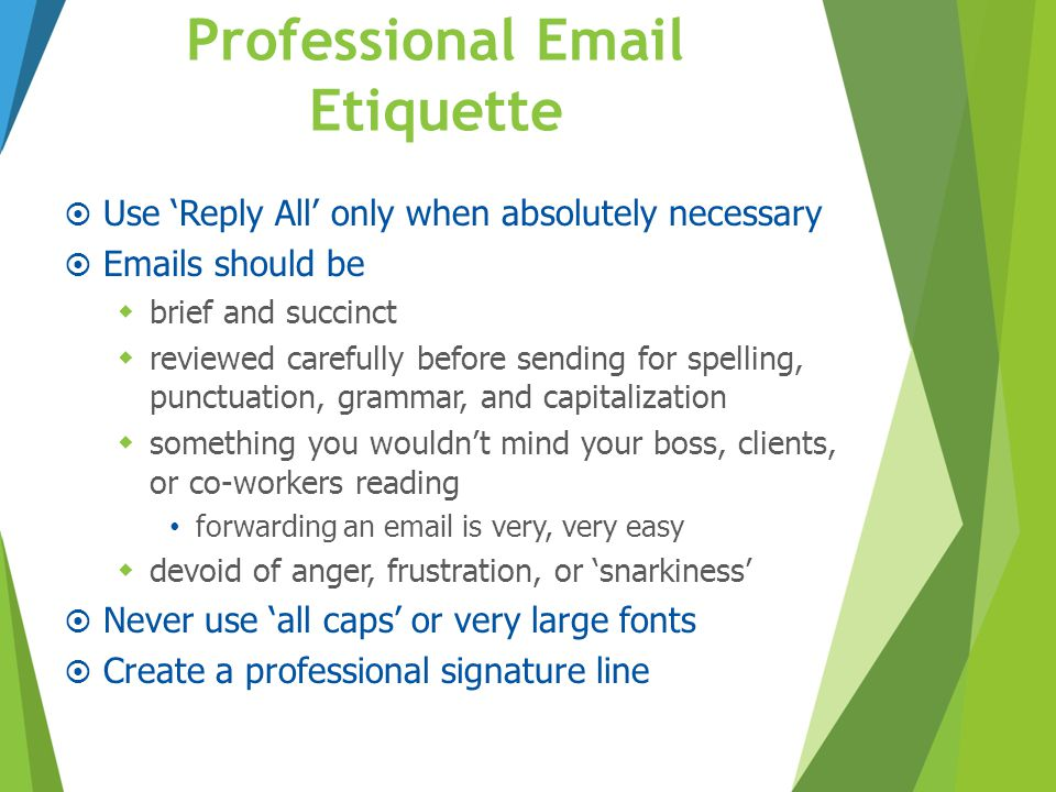 Professional Email Etiquette  Use 'Reply All' only when absolutely necessary  Emails should be  brief and succinct  reviewed carefully before send
