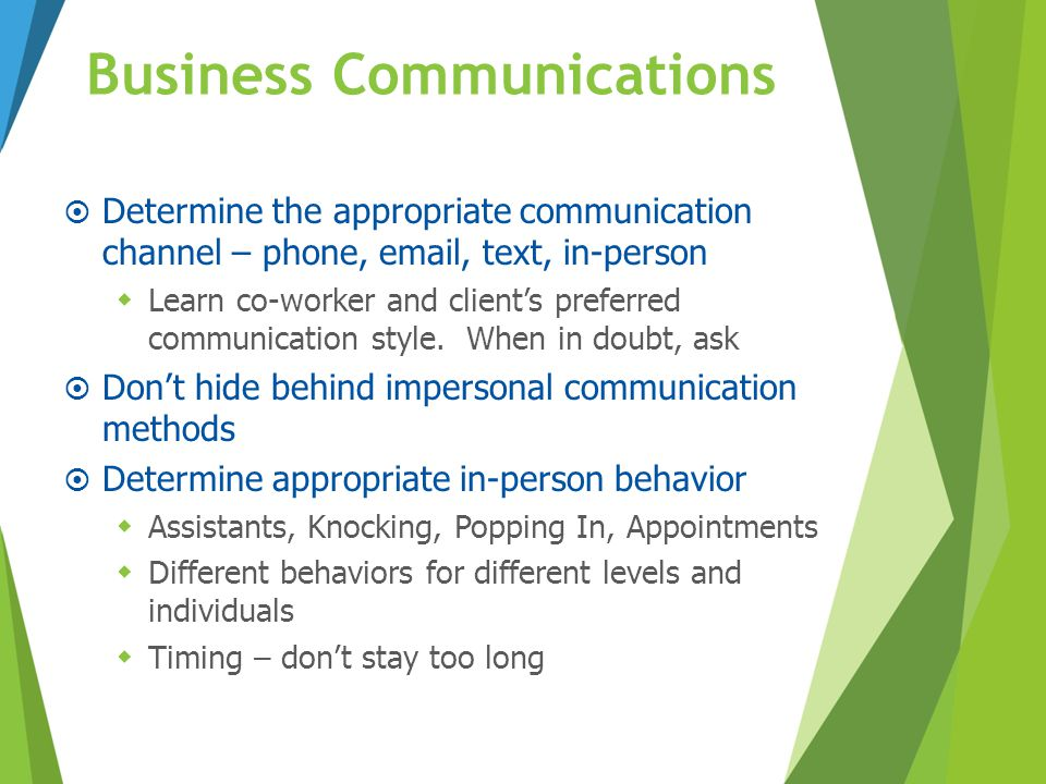 Business Communications  Determine the appropriate communication channel – phone, email, text, in-person  Learn co-worker and client's preferred com
