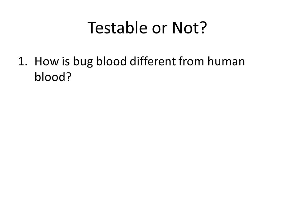 Testable or Not 1.How is bug blood different from human blood