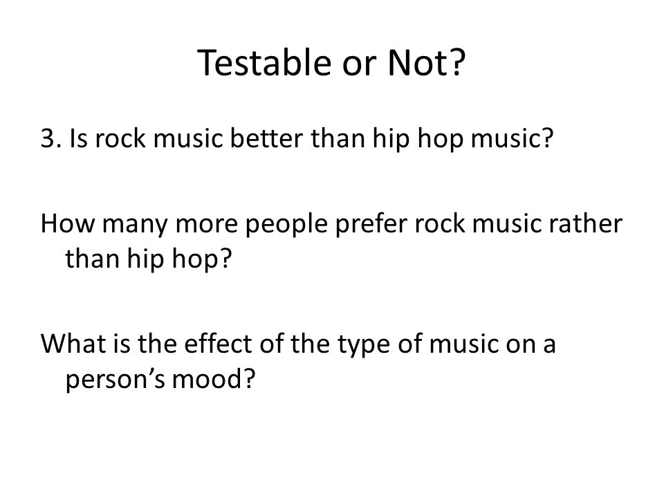 Testable or Not. 3. Is rock music better than hip hop music.