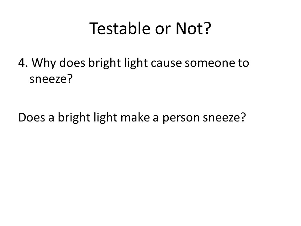 Testable or Not. 4. Why does bright light cause someone to sneeze.