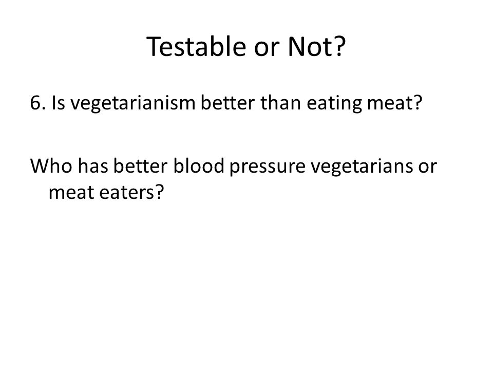 Testable or Not. 6. Is vegetarianism better than eating meat.