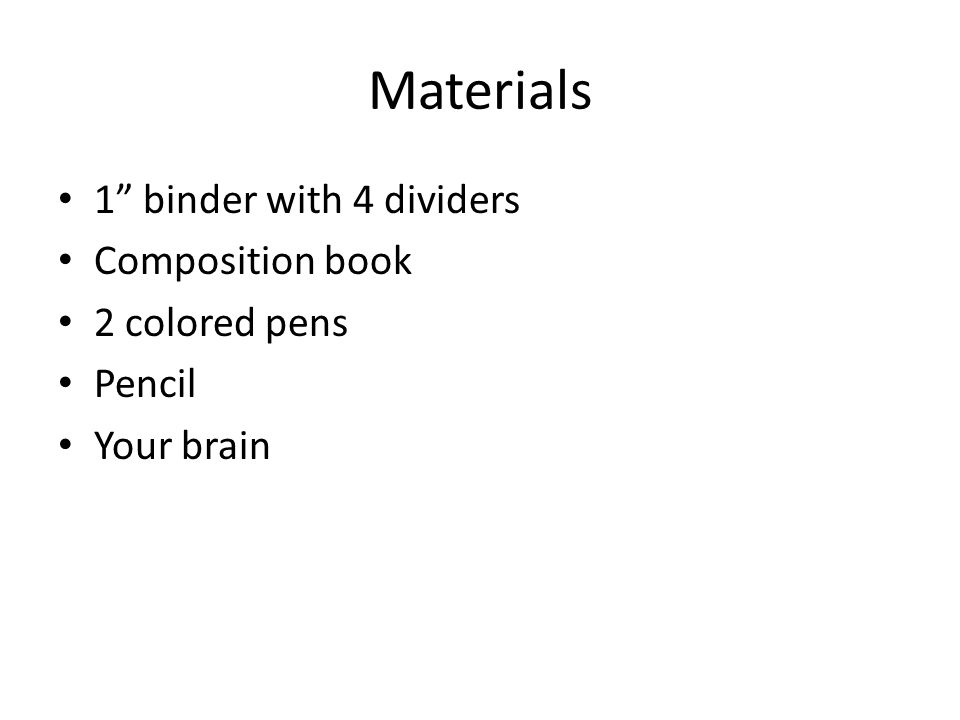 Materials 1 binder with 4 dividers Composition book 2 colored pens Pencil Your brain