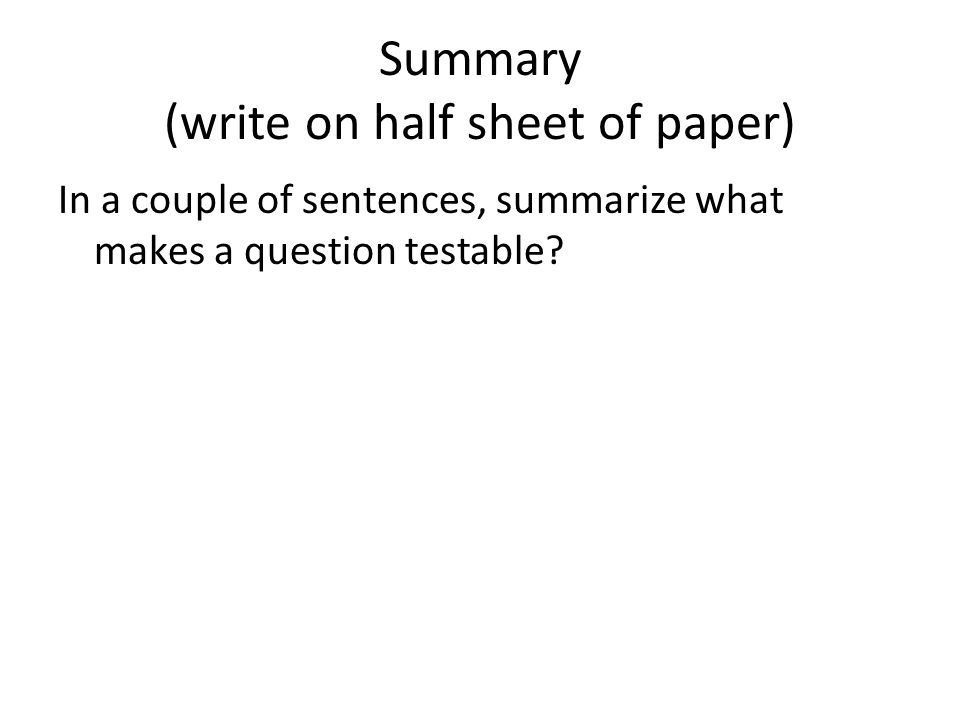 Summary (write on half sheet of paper) In a couple of sentences, summarize what makes a question testable