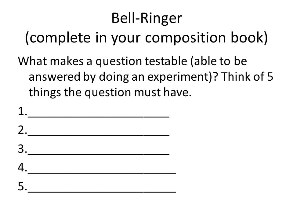 Bell-Ringer (complete in your composition book) What makes a question testable (able to be answered by doing an experiment).
