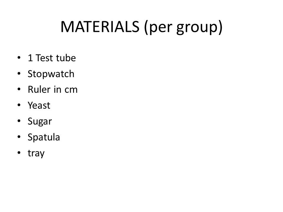 MATERIALS (per group) 1 Test tube Stopwatch Ruler in cm Yeast Sugar Spatula tray