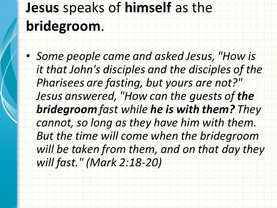 Jesus speaks of himself as the bridegroom. Some people came and asked Jesus,
