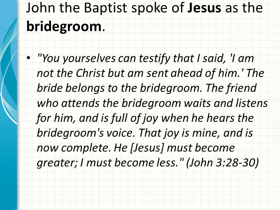 John the Baptist spoke of Jesus as the bridegroom.
