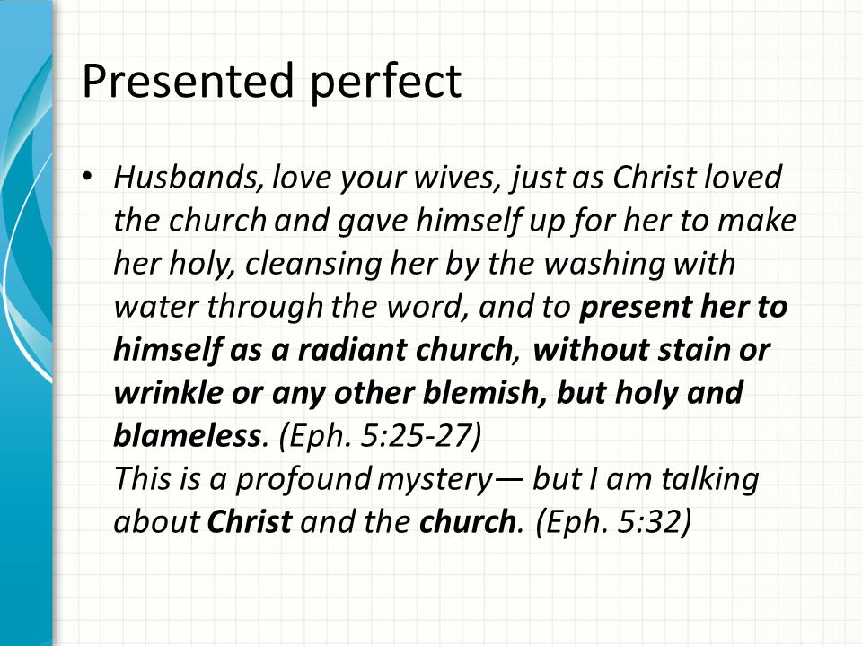 Presented perfect Husbands, love your wives, just as Christ loved the church and gave himself up for her to make her holy, cleansing her by the washin