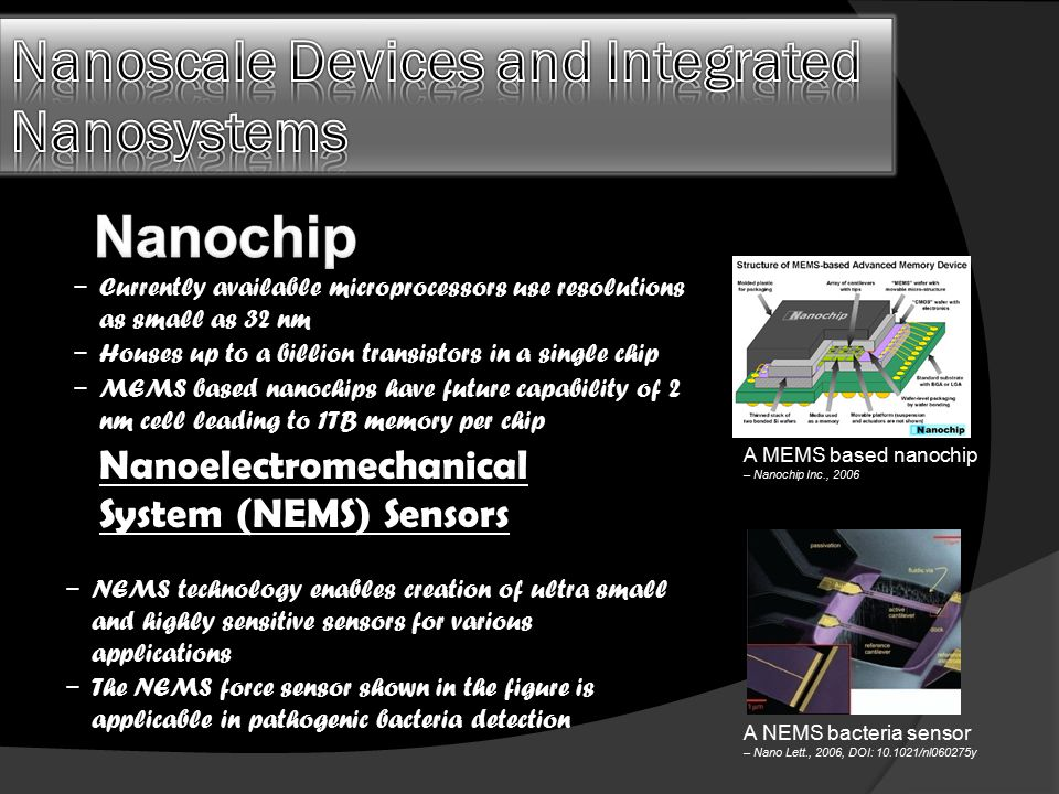 − Currently available microprocessors use resolutions as small as 32 nm − Houses up to a billion transistors in a single chip − MEMS based nanochips have future capability of 2 nm cell leading to 1TB memory per chip A NEMS bacteria sensor – Nano Lett., 2006, DOI: 10.1021/nl060275y A MEMS based nanochip – Nanochip Inc., 2006 − NEMS technology enables creation of ultra small and highly sensitive sensors for various applications − The NEMS force sensor shown in the figure is applicable in pathogenic bacteria detection Nanoelectromechanical System (NEMS) Sensors