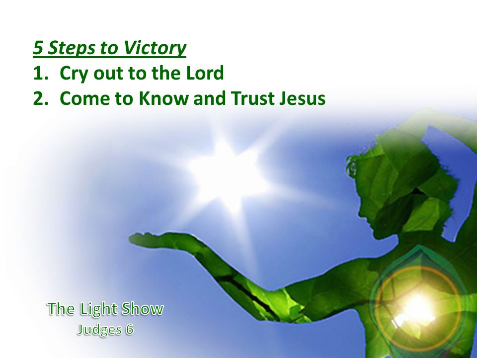 5 Steps to Victory 1.Cry out to the Lord 2.Come to Know and Trust Jesus