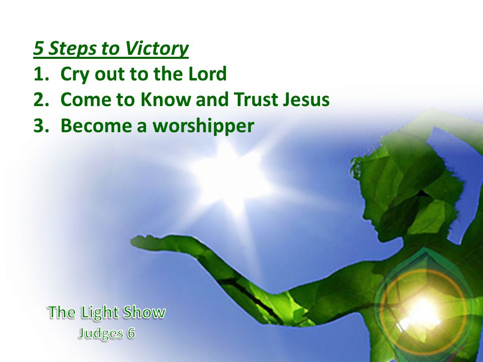5 Steps to Victory 1.Cry out to the Lord 2.Come to Know and Trust Jesus 3.Become a worshipper