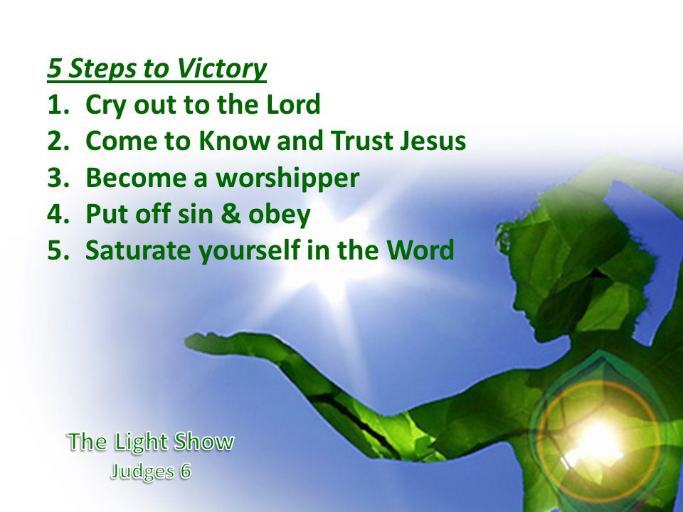 5 Steps to Victory 1.Cry out to the Lord 2.Come to Know and Trust Jesus 3.Become a worshipper 4.Put off sin & obey 5.Saturate yourself in the Word