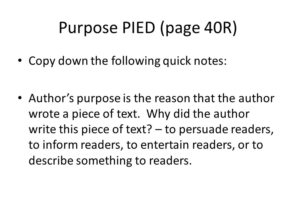 Purpose PIED (page 40R) Copy down the following quick notes: Author's purpose is the reason that the author wrote a piece of text.