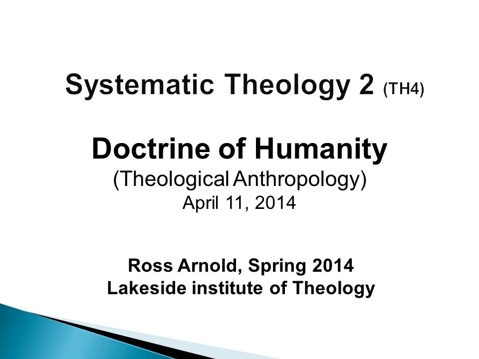 Ross Arnold, Spring 2014 Lakeside institute of Theology Doctrine of Humanity (Theological Anthropology) April 11, 2014