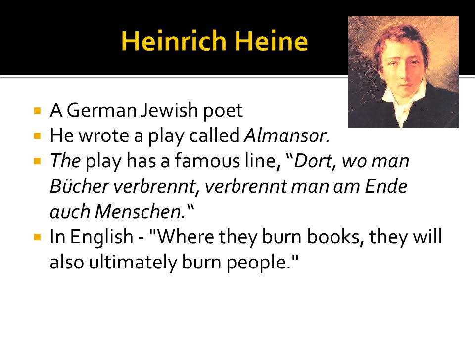 " A German Jewish poet  He wrote a play called Almansor.  The play has a famous line, ""Dort, wo man Bücher verbrennt, verbrennt man am Ende auch Men"