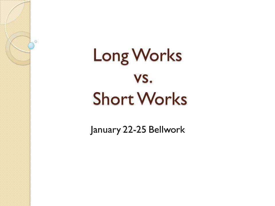 Long Works vs. Short Works January 22-25 Bellwork