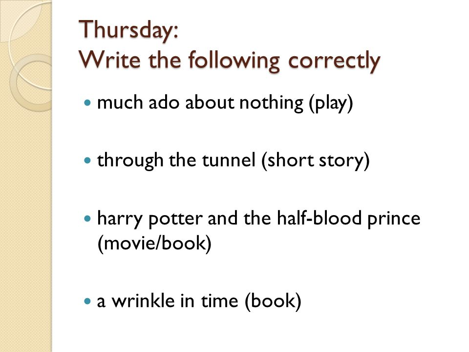 Thursday: Write the following correctly much ado about nothing (play) through the tunnel (short story) harry potter and the half-blood prince (movie/book) a wrinkle in time (book)