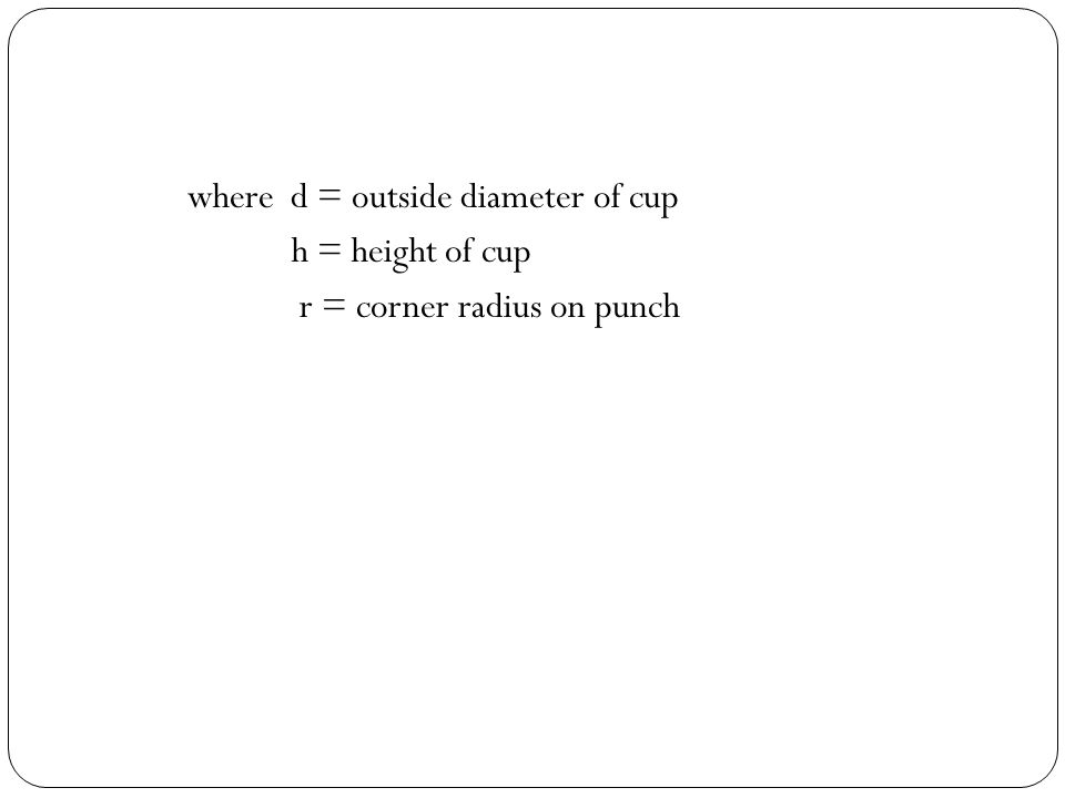 where d = outside diameter of cup h = height of cup r = corner radius on punch