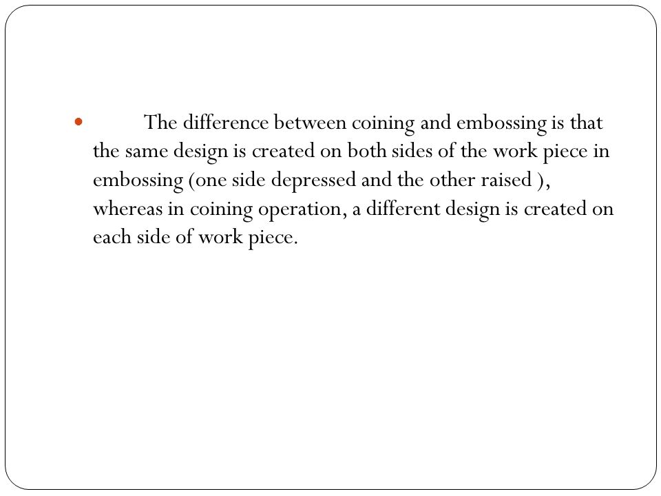 The difference between coining and embossing is that the same design is created on both sides of the work piece in embossing (one side depressed and the other raised ), whereas in coining operation, a different design is created on each side of work piece.
