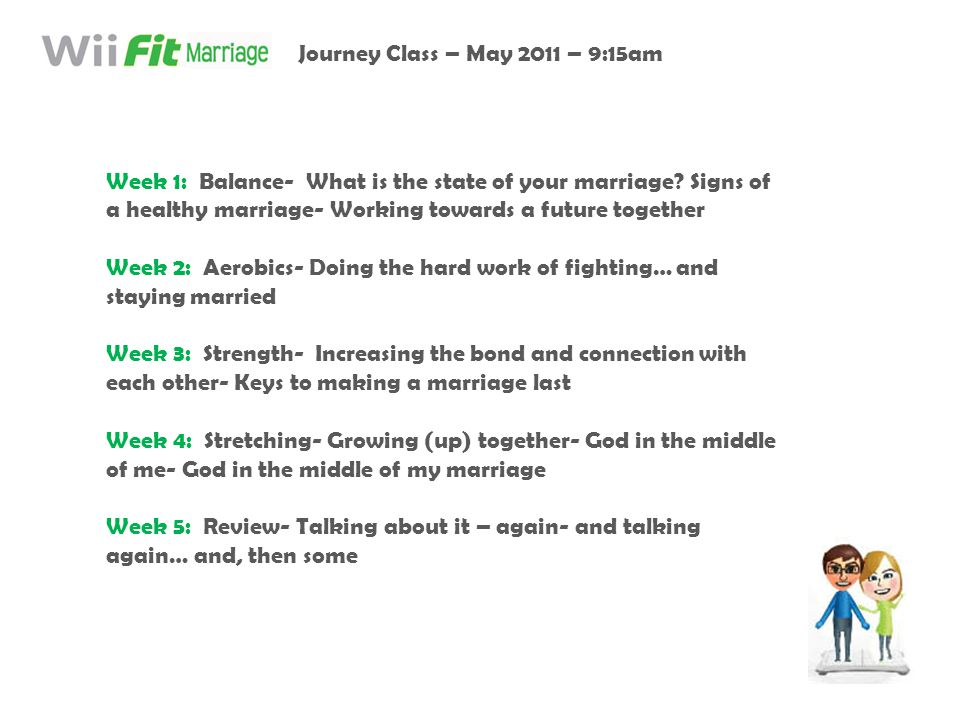 Week 1: Balance- What is the state of your marriage? Signs of a healthy marriage- Working towards a future together Week 2: Aerobics- Doing the hard w